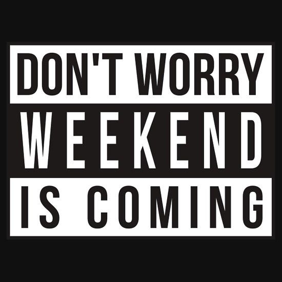 DON'T WORRY WEEKEND IS COMING ADVISORY