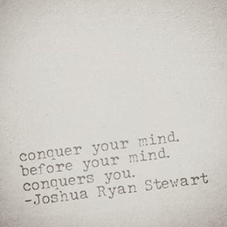 Conquer your mind. Before your mind conquers you.  -Joshua Ryan Stewart
