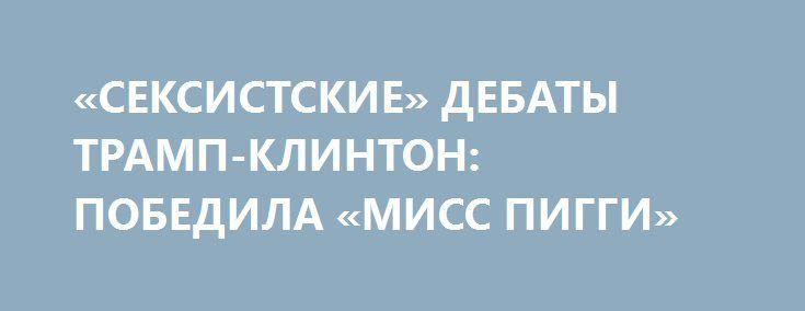 «СЕКСИСТСКИЕ» ДЕБАТЫ ТРАМП-КЛИНТОН: ПОБЕДИЛА «МИСС ПИГГИ» http://rusdozor.ru/2016/09/28/seksistskie-debaty-tramp-klinton-pobedila-miss-piggi/  В США часто говорят, что избирательная кампания на пост президента Соединенных Штатов является самым длинным собеседованием при приеме на работу в мире. 26 сентября в ходе этого «собеседования» состоялось ключевое мероприятие. Перед лицом миллионов американских телезрителей прошли дебаты между кандидатом ...