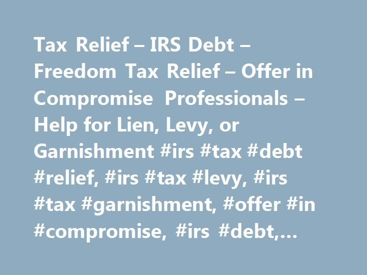 Tax Relief – IRS Debt – Freedom Tax Relief – Offer in Compromise Professionals – Help for Lien, Levy, or Garnishment #irs #tax #debt #relief, #irs #tax #levy, #irs #tax #garnishment, #offer #in #compromise, #irs #debt, #tax #debt. http://maryland.nef2.com/tax-relief-irs-debt-freedom-tax-relief-offer-in-compromise-professionals-help-for-lien-levy-or-garnishment-irs-tax-debt-relief-irs-tax-levy-irs-tax-garnishment/  # Solve Your IRS Tax Problems Get Help with Bank Levy or Wage Garnishment…
