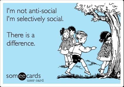 EXACTLY! I'm not anti-social. I'm selectively social. There is a difference.