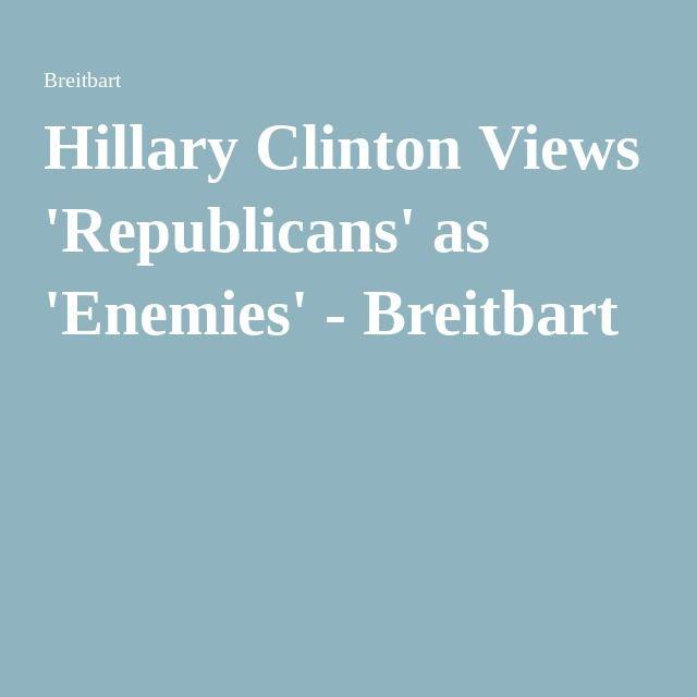 Hillary Clinton Views 'Republicans' as 'Enemies' - Breitbart