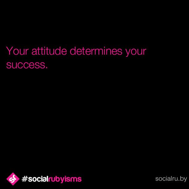 Your attitude is your choice and it determines how you will feel and react to your experiences. Choose a positive attitude towards your work, and you'll find positive results. Choose a negative attitude, and you'll find negative results.  #SocialRubyisms