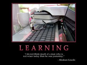 "Learning - ""I do not think much of a man who is not wiser today than he was yesterday."" -Abraham Lincoln"