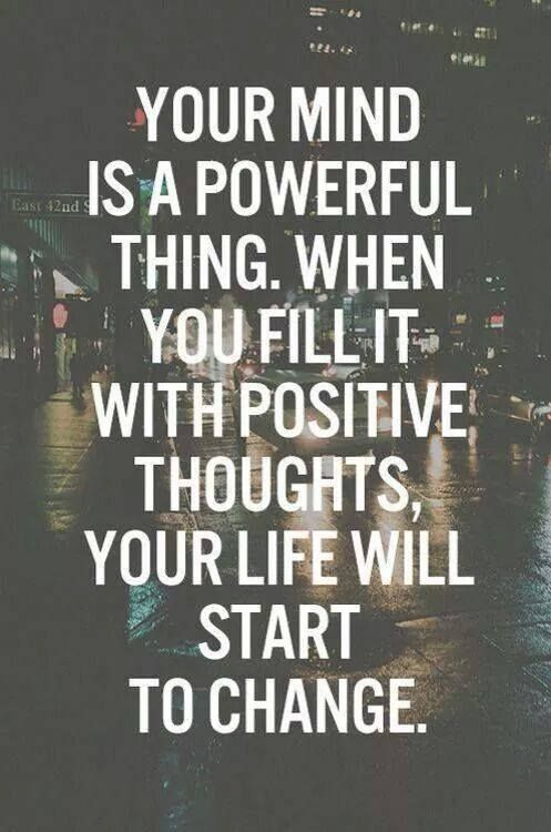 Your mind is a powerful thing. When you fill it with positive thoughts, your life will start to change.