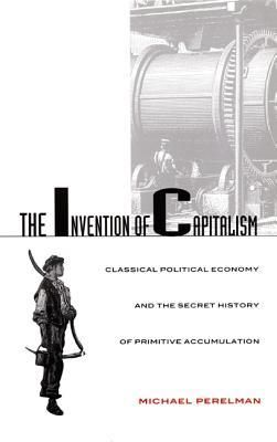 The Invention of Capitalism They lied. All those classical economists. Directly contradicting the laissez-faire principles they claimed to espouse, these men advocated government policies that deprived the peasantry of the means for self-provision in order to coerce these small farmers into wage labour. This rereading of the history of classical political economy sheds important light on the rise of capitalism to its present state of world dominance. Avail. as PDF