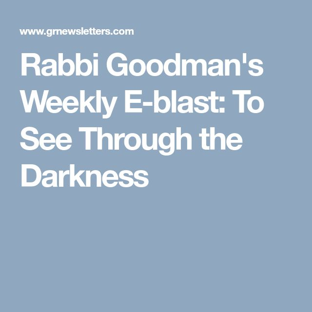 Rabbi Goodman's Weekly E-blast: To See Through the Darkness