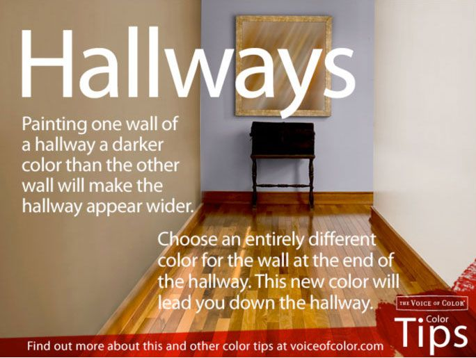 If you paint one side of the hallway a different, darker color than the other side, it makes the hallway appear wider. Then, accent that wall by hanging pictures.    Another great tip is to paint the far end of the hallway a different color than the hallway color. It adds interest and makes you want to go down that hallway to see what's next!