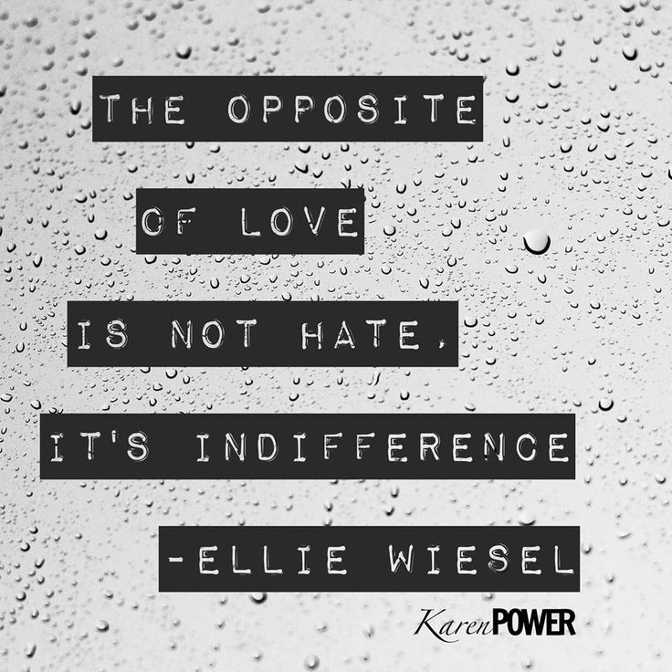 The opposite of LOVE is not hate, it's indifference. ~Ellie Wiesel