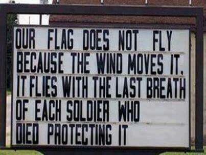 Our flag does not fly because the wind moves it, it flies with the last breath of each soldier who died protecting it.