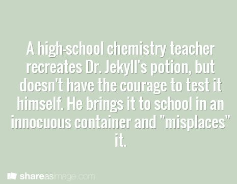 """A high school chemistry teacher recreates Dr. Jekyll's potion, but doesn't have the courage to test it himself. he brings it to school in an innocuous container and """"misplaces"""" it."""