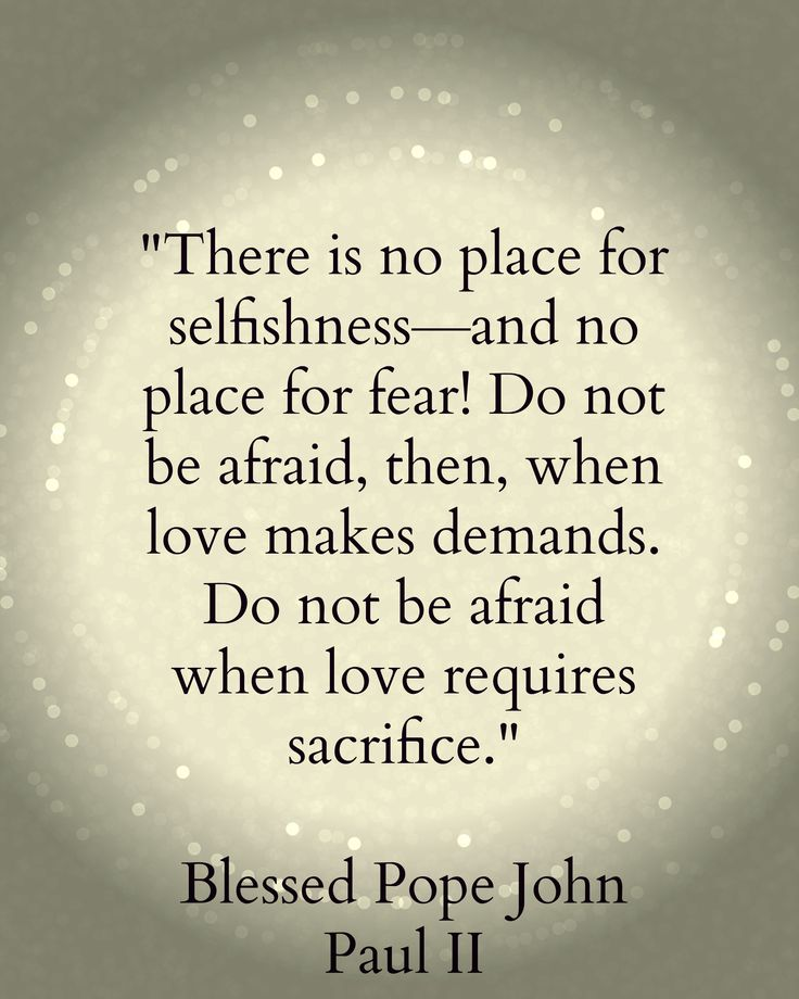 """There is no place for selfishness - and no place for fear! Do not be afraid, then, when love demands. Do not be afraid when love requires sacrifice."" - Pope John Paul II"