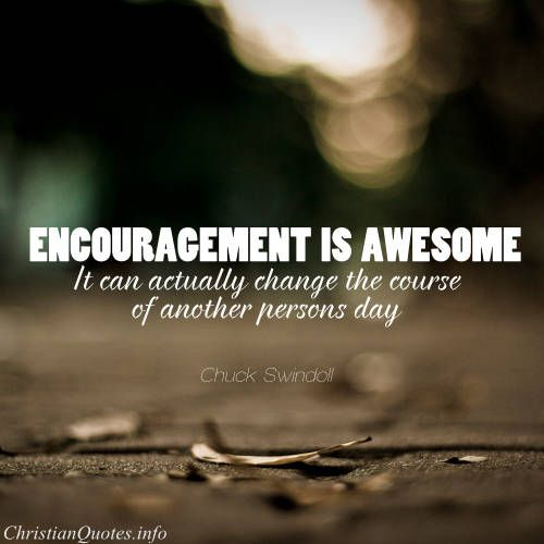 """Chuck Swindoll Quote - Encouragement is awesome. It can actually change the course of another person's day"""""""
