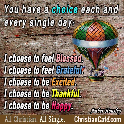 You have a choice each and every single day:  I choose to feel Blessed. I choose to feel Grateful. I choose to be Excited. I choose to be Thankful. I choose to be Happy.  Amber Housley