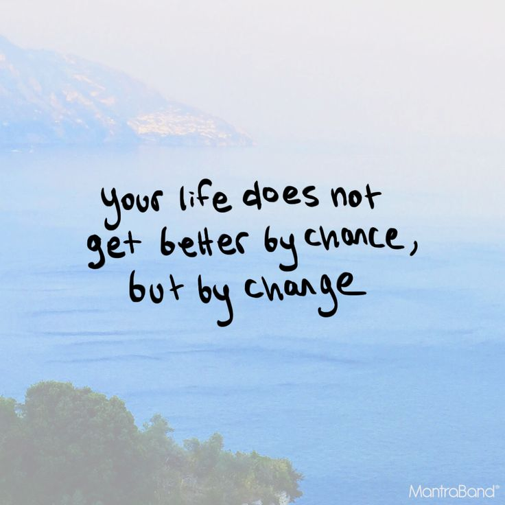 YOUR LIFE DOES NOT GET BETTER BY CHANCE BUT BY CHANGE