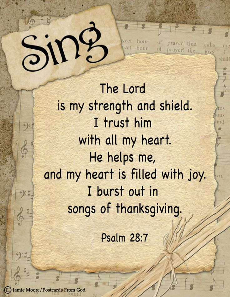 """""""The Lord is my strength and my shield; my heart trusted in him, and I am helped: therefore my heart greatly rejoiceth; and with my song will I praise him."""" Psalm 28:7"""