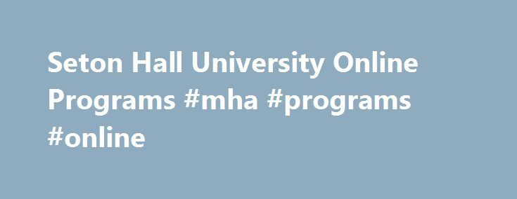 Seton Hall University Online Programs #mha #programs #online http://wisconsin.nef2.com/seton-hall-university-online-programs-mha-programs-online/  # Seton Hall University Online What Great Minds Can Do Online programs from Seton Hall University offer you an intellectually challenging environment, real-world experiences and a culture of optimism. We propel the kinds of leaders who align personal ambition with a deep commitment to civic good. Seton Hall offers you proven academic quality and…