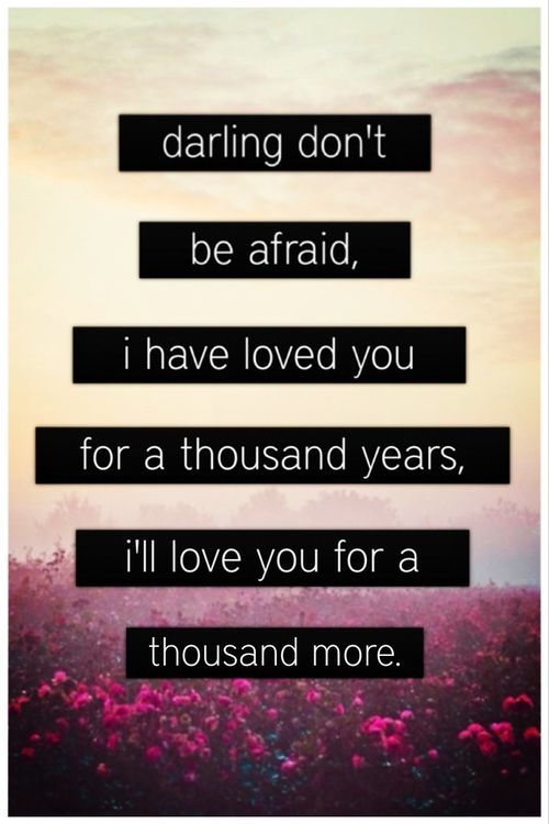 darling don't be afraid; I have loved you for a thousand years, I'll love you for a thousand more <3