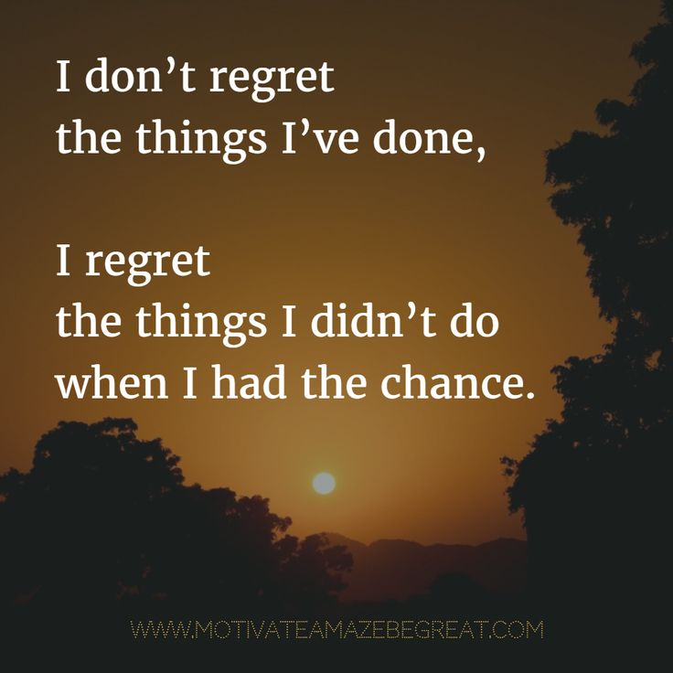 Do Chance Regret I Didnt Have Things Done Dont I Regret I Had I Things I Wen