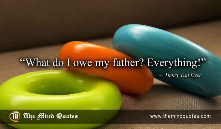 """themindquotes.com : Henry Van Dyke Quotes on Father's Day and Realationship""""What do I owe my father? Everything!"""" ~ Henry Van Dyke"""