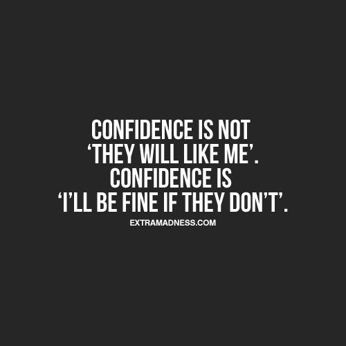 Confidence is not 'they will like me'. Confidence is 'I'll be fine if they don't'.