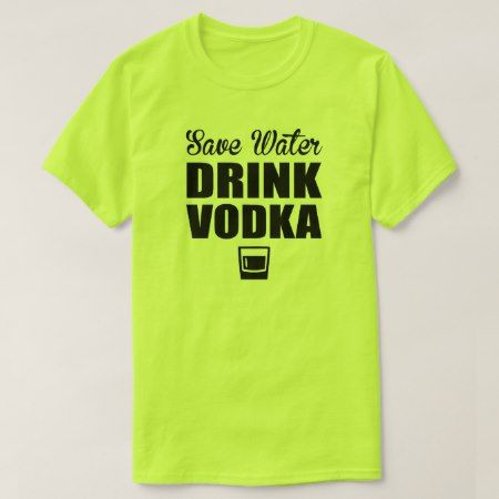 Save Water Drink Vodka T-Shirt - tap, personalize, buy right now!