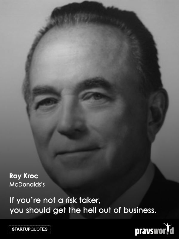 If you're not a risk taker, you should get the hell out of business. -Ray Kroc, McDonald's Startup Quotes from Pravs World