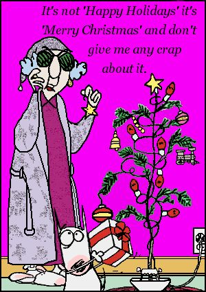 It's not 'Happy Holidays', it's 'Merry Christmas' and don't give me any crap about it. ~Maxine