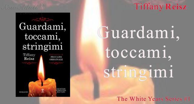 "NEW ADULT E DINTORNI: GUARDAMI, TOCCAMI, STRINGIMI ""The White Years Series #1"" di TIFFANY REISZ"