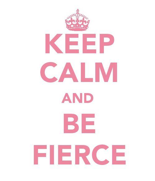 keep calm and be fierce.