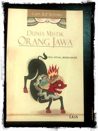 Dunia Mistik Orang Jawa 'roh, ritual, benda magis' by Capt. R.P. Suyono. Paperback: 280 pages. Publisher: LKiS Yogyakarta, 2009.