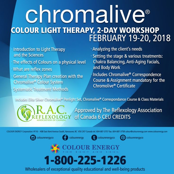 Chromalive® COLOUR LIGHT THERAPY, 2-DAY WORKSHOP FEB 19-20, 2018 Approved by The Reflexology Association of Canada 5 CEU CREDITS Call 1-800-225-1226 x511 to sign up today #colourenergy