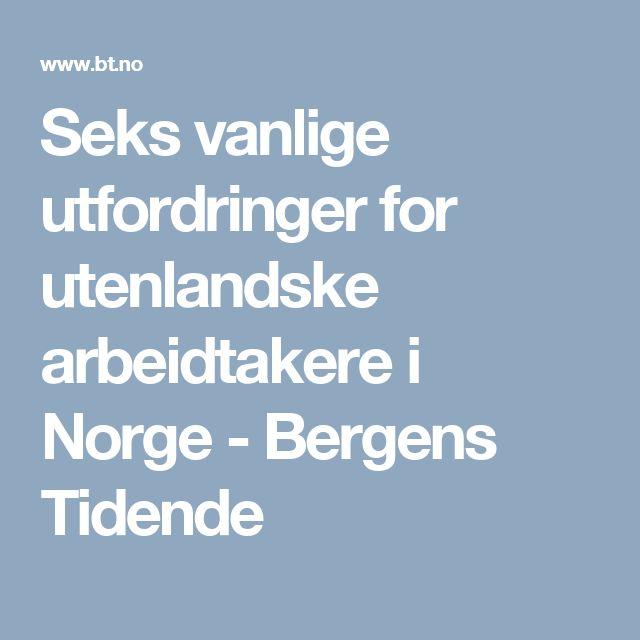 Seks vanlige utfordringer for utenlandske arbeidtakere i Norge - Bergens Tidende