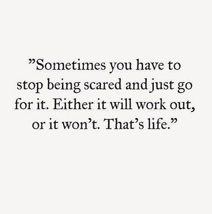 Either it'll work out or it won't. Sometimes you have to stop being scared and just go for it.   Confidence | Letting go | Anxiety
