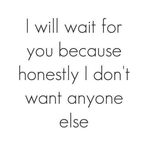 I will wait for you because honestly I don't want anyone else.