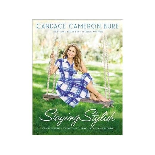 Staying Stylish : Cultivating a Confident Look, Style, and Attitude (Hardcover) (Candace Cameron Bure)