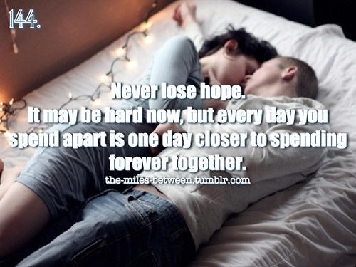 Never lose hope. It may be hard now, but every day you spend apart is one day closer to spending forever together.