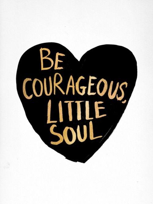Be courageous little soul