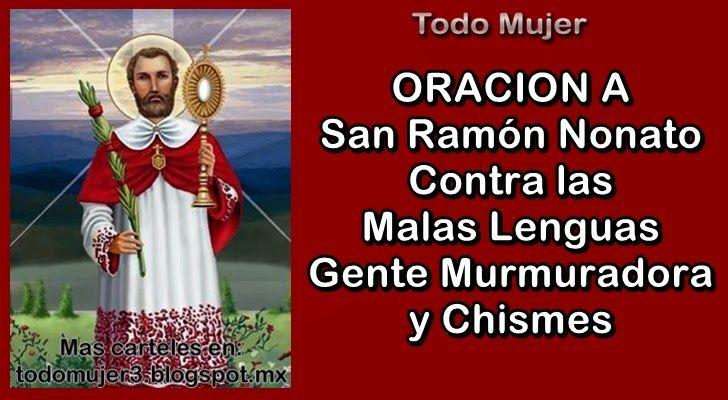 Oración a San Ramón Nonato      San Ramón Nonato   Usted que por predicar la palabra de Dios   llevó un candado en su boca como martirio  ...