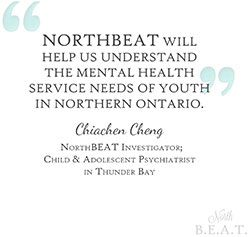 NORTHBEAT will help us understand the mental health service needs of youth in Northern Ontario. - Chiachen Cheng, NorthBEAT Investigator; Child & Adolescent Psychiatrist in Thunder Bay (via St. Joseph's Care Group)