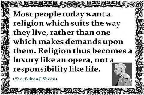 Most people today want a religion which suits the way they live, rather than one which makes demands upon them. Religion thus becomes a luxury like an opera, not a responsibility like life.