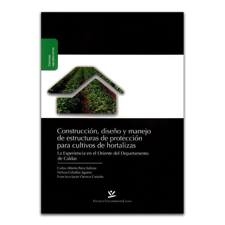 Construcción, diseño y manejo de estructuras de protección para cultivos de hortalizas – Varios – Universidad de Caldas www.librosyeditores.com Editores y distribuidores