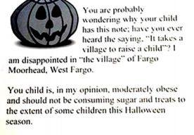 31-Oct-2013 14:23 - VROUW GEEFT GEEN SNOEP MAAR OBESITAS-BRIEVEN AAN KINDEREN. Het is voor kinderen die Halloween vieren in het Amerikaanse North Dakota nog maar de vraag of ze snoep krijgen als ze bij Cheryl aanbellen. De...