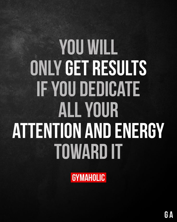 You will only get results if you dedicate all your attention and energy toward it.
