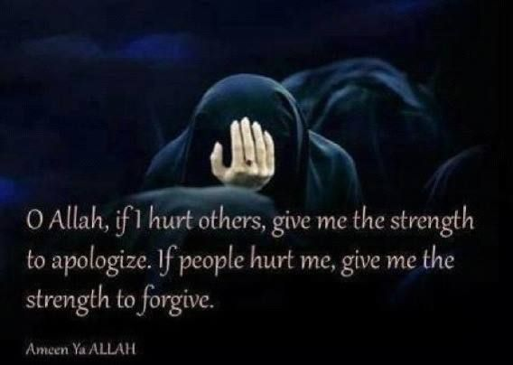 O ALLAH, If I hurt others, give me the strength to apologise. If people hurt me, give me the strength to forgive.
