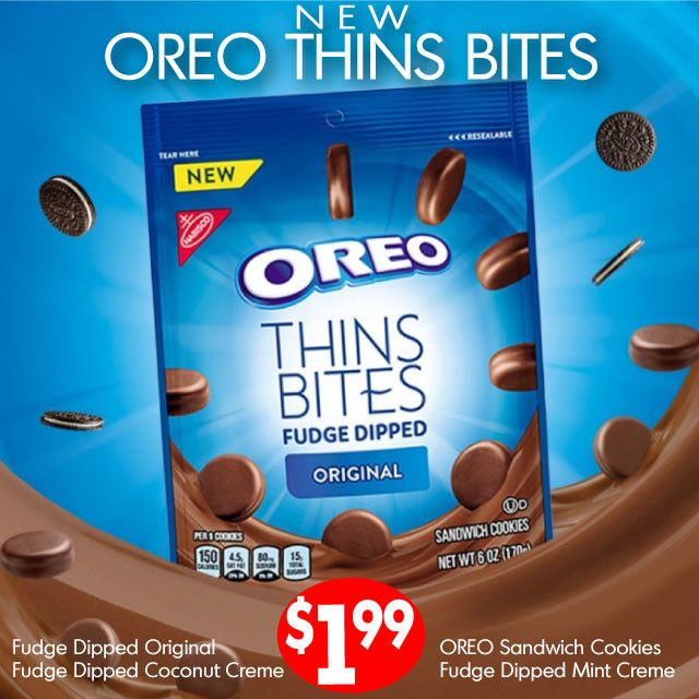 OREO Thins Bites  NEW! OREO Thins Bites in four amazing flavors: OREO Sandwich, Fudge Dipped Original, Fudge Dipped Mint Creme, Fudge Dipped Coconut – 6 oz. $1.99 Price effective 1/16/18 – 2/15/18