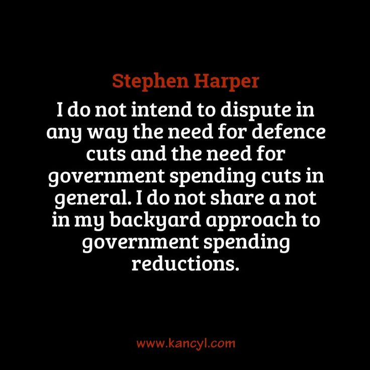 """""""I do not intend to dispute in any way the need for defence cuts and the need for government spending cuts in general. I do not share a not in my backyard approach to government spending reductions."""", Stephen Harper"""
