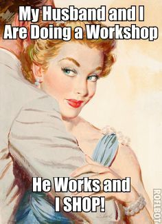 My Husband and I are doing a Workshop : he works and I SHOP!