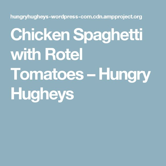 Chicken Spaghetti with Rotel Tomatoes – Hungry Hugheys