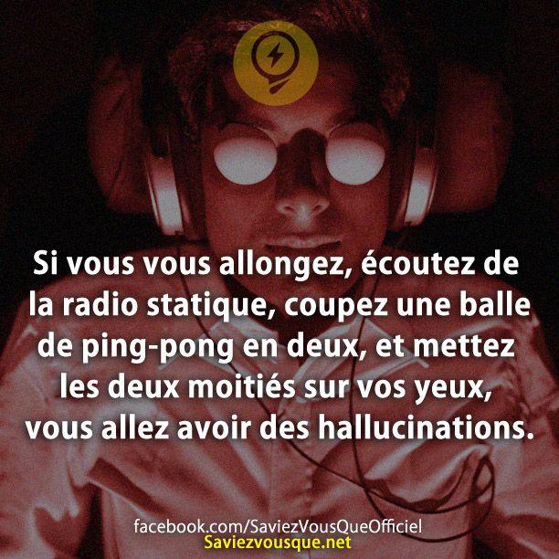 Si vous vous allongez, écoutez de la radio statique, coupez une balle de ping-pong en deux, et mettez les deux moitiés sur vos yeux, vous allez avoir des hallucinations. | Saviez Vous Que?